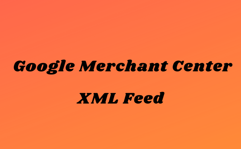 Google Merchant Center için XML Feed Nasıl Oluşturulur?| Bölüm 1