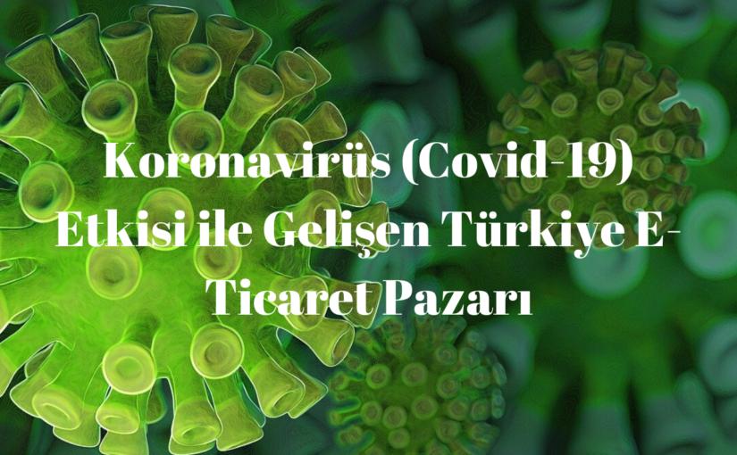 Koronavirüs (Covid-19) Etkisi ile Gelişen Türkiye E-Ticaret Pazarı