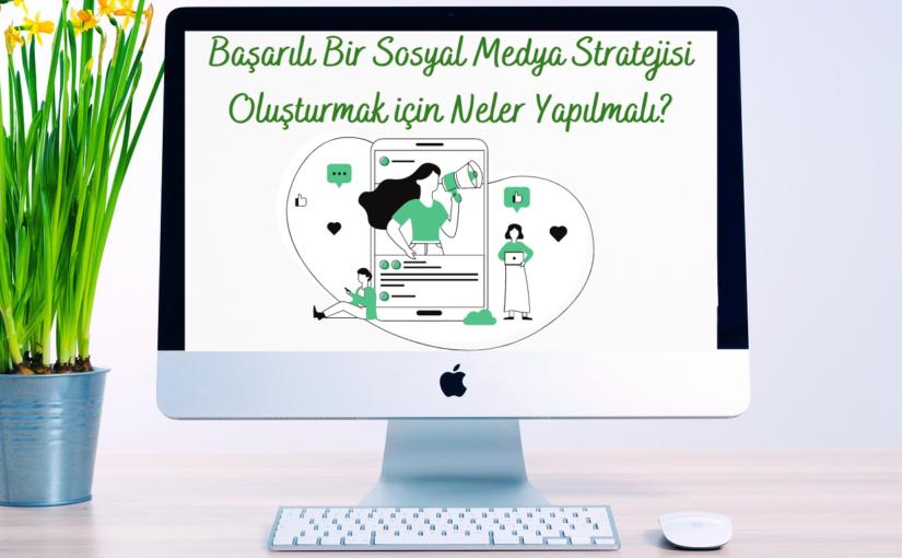Başarılı Bir Sosyal Medya Stratejisi Oluşturmak için Neler Yapılmalı?