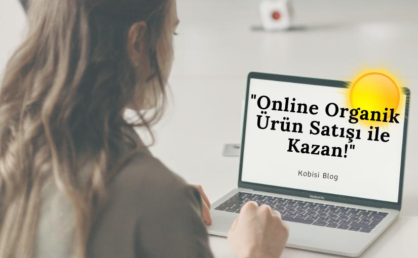 Online Organik Ürün Satışı ile Kazanç Rehberi 2021