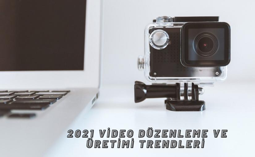 Video Düzenleme ve Üretimi Trendleri 2021'de Ne Olacak?