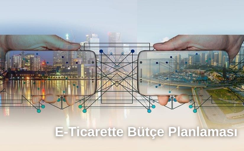 E-Ticarette Bütçe Planlaması Ne Demektir ve Nasıl Yapılır?
